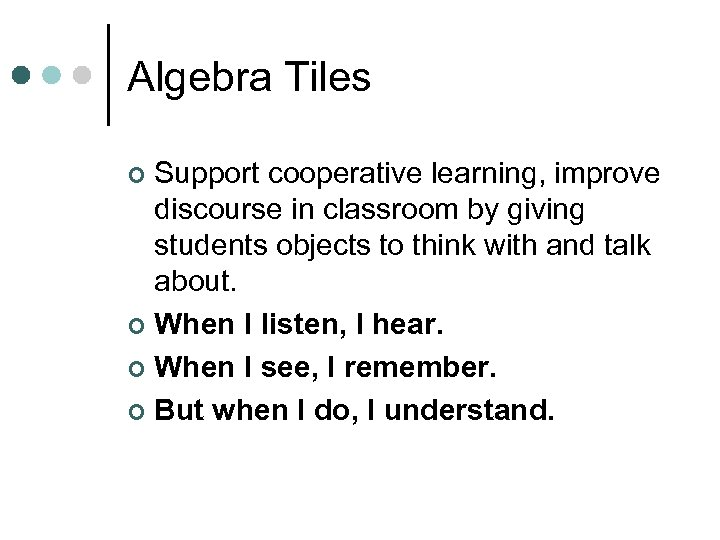 Algebra Tiles Support cooperative learning, improve discourse in classroom by giving students objects to