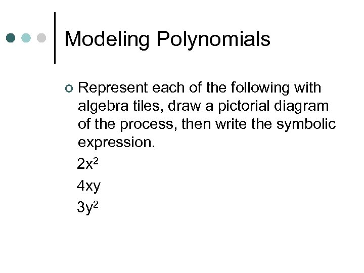 Modeling Polynomials ¢ Represent each of the following with algebra tiles, draw a pictorial