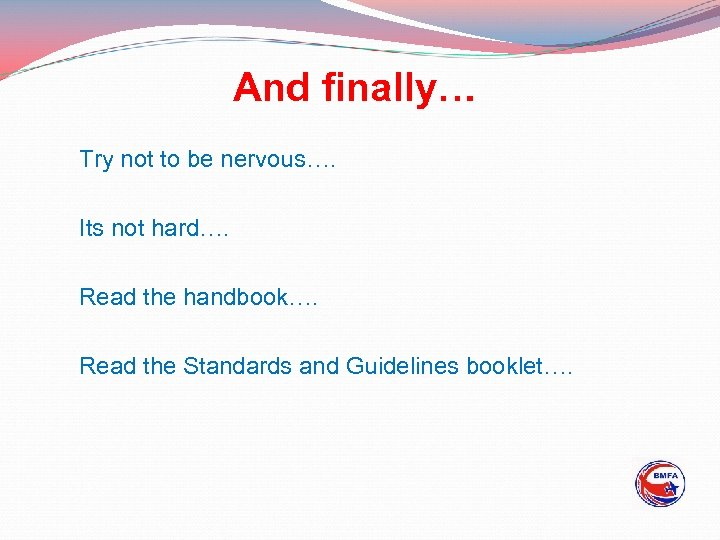 And finally… Try not to be nervous…. Its not hard…. Read the handbook…. Read