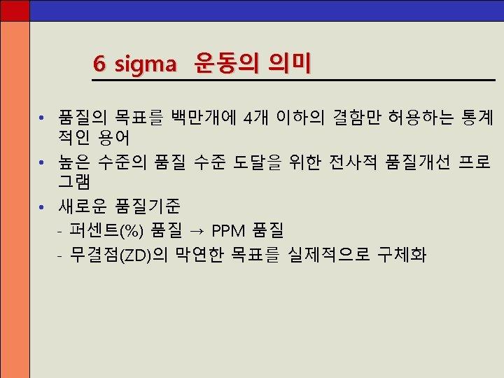 6 sigma 운동의 의미 • 품질의 목표를 백만개에 4개 이하의 결함만 허용하는 통계 적인