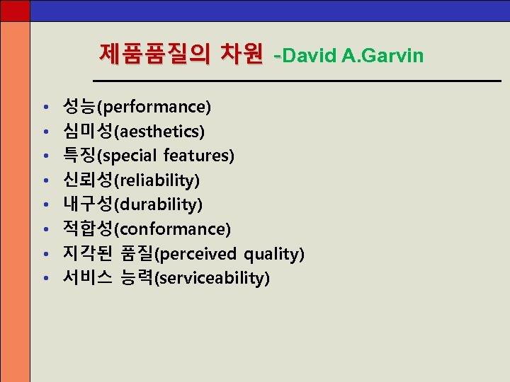 제품품질의 차원 -David A. Garvin • • 성능(performance) 심미성(aesthetics) 특징(special features) 신뢰성(reliability) 내구성(durability) 적합성(conformance)