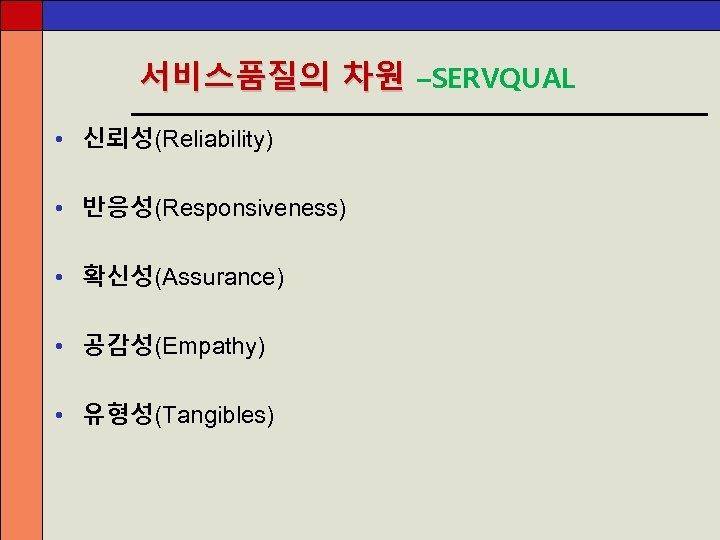 서비스품질의 차원 –SERVQUAL • 신뢰성(Reliability) • 반응성(Responsiveness) • 확신성(Assurance) • 공감성(Empathy) • 유형성(Tangibles)