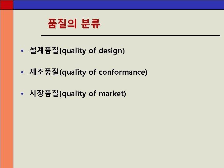 품질의 분류 • 설계품질(quality of design) • 제조품질(quality of conformance) • 시장품질(quality of market)