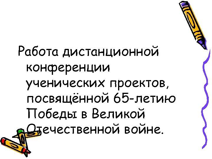 Работа дистанционной конференции ученических проектов, посвящённой 65 -летию Победы в Великой Отечественной войне.