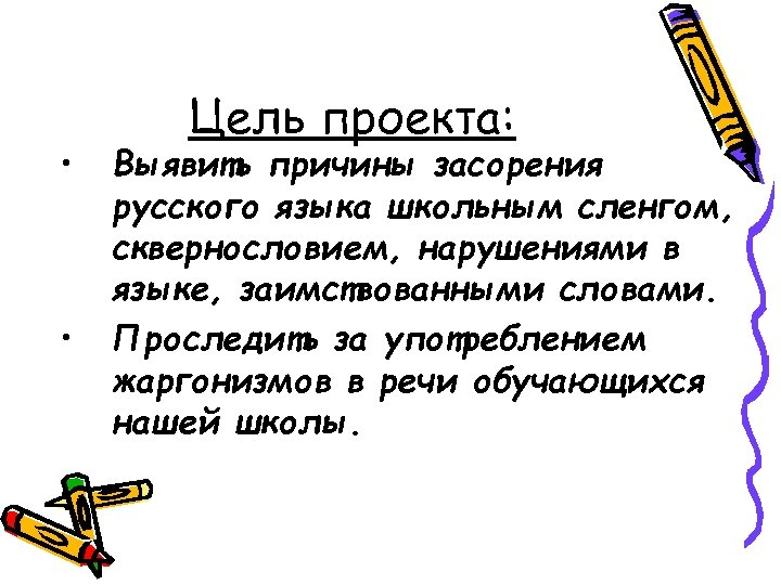 • • Цель проекта: Выявить причины засорения русского языка школьным сленгом, сквернословием, нарушениями