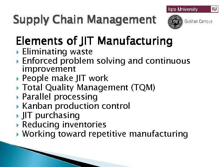 Supply Chain Management Elements of JIT Manufacturing Eliminating waste Enforced problem solving and continuous