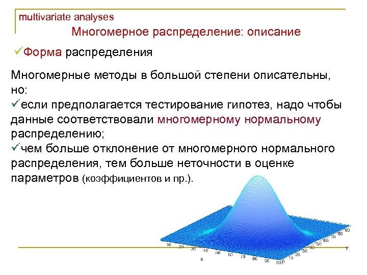multivariate analyses Многомерное распределение: описание üФорма распределения Многомерные методы в большой степени описательны, но: