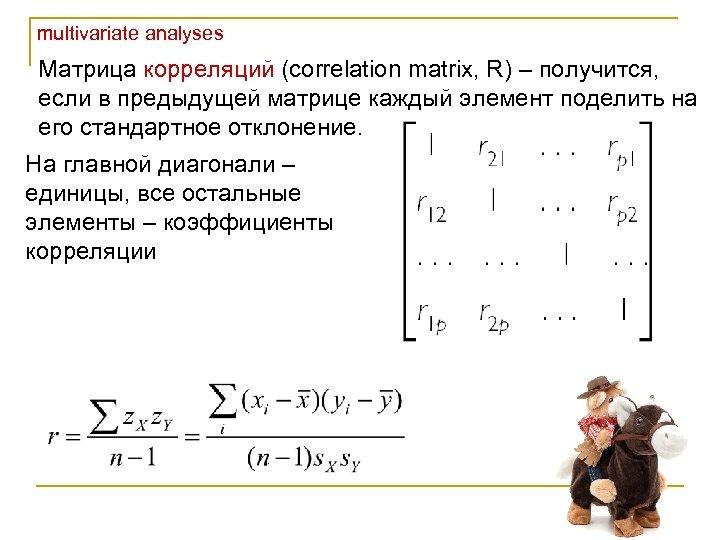 multivariate analyses Матрица корреляций (correlation matrix, R) – получится, если в предыдущей матрице каждый
