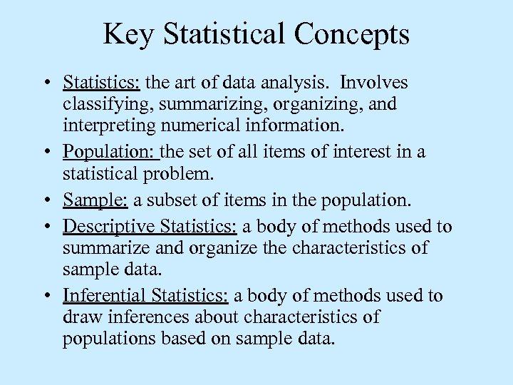 Key Statistical Concepts • Statistics: the art of data analysis. Involves classifying, summarizing, organizing,