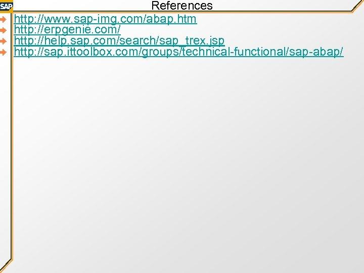References http: //www. sap-img. com/abap. htm http: //erpgenie. com/ http: //help. sap. com/search/sap_trex. jsp