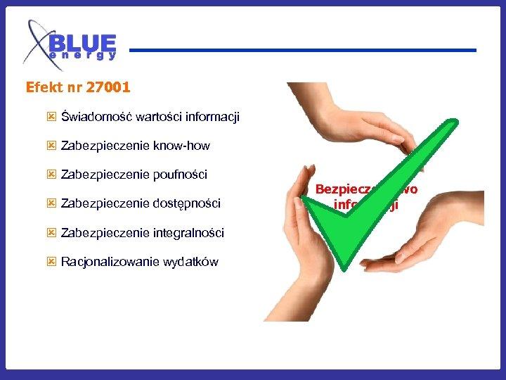 Efekt nr 27001 ý Świadomość wartości informacji ý Zabezpieczenie know-how ý Zabezpieczenie poufności ý