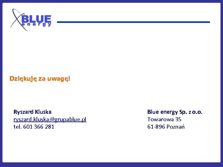 Dziękuję za uwagę! Ryszard Kluska ryszard. kluska@grupablue. pl tel. 601 366 281 Blue energy