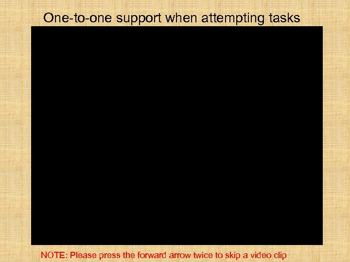 One-to-one support when attempting tasks NOTE: Please press the forward arrow twice to skip