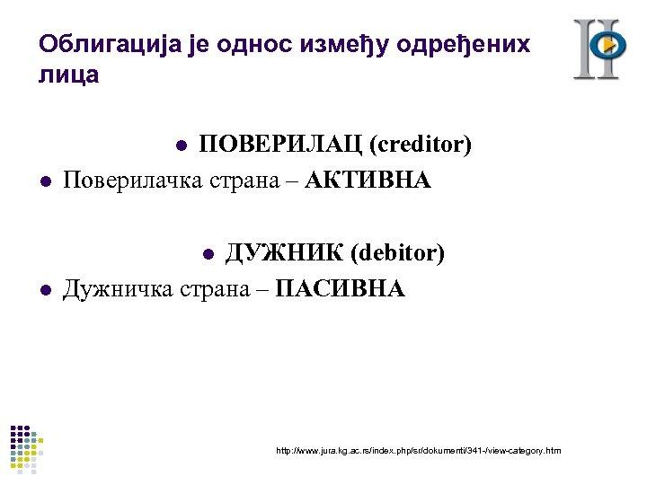 Облигација је однос између одређених лица l ПОВЕРИЛАЦ (creditor) Поверилачка страна – АКТИВНА l