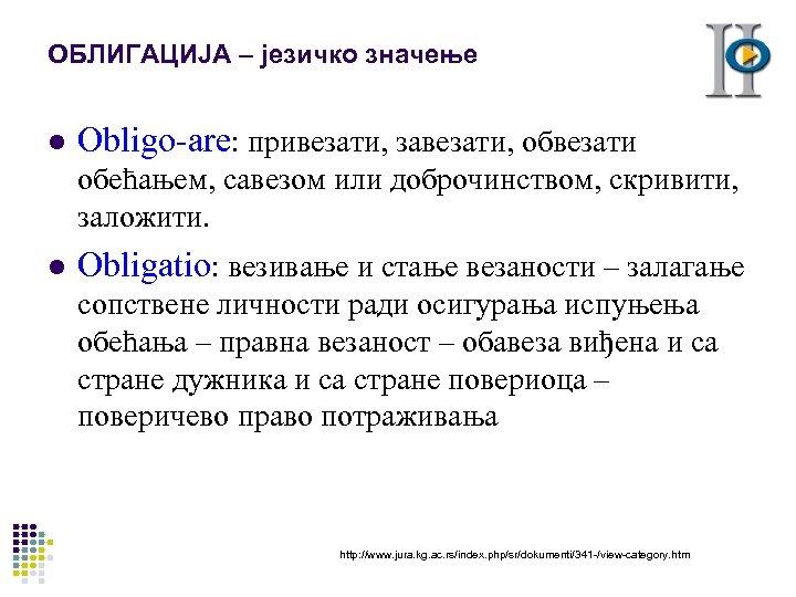 ОБЛИГАЦИЈА – језичко значење l Obligo-are: привезати, завезати, обвезати обећањем, савезом или доброчинством, скривити,