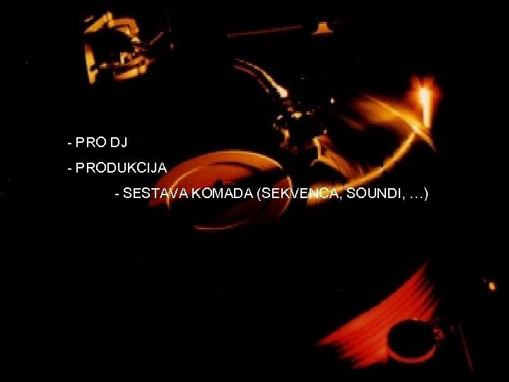 - PRO DJ - PRODUKCIJA - SESTAVA KOMADA (SEKVENCA, SOUNDI, …)