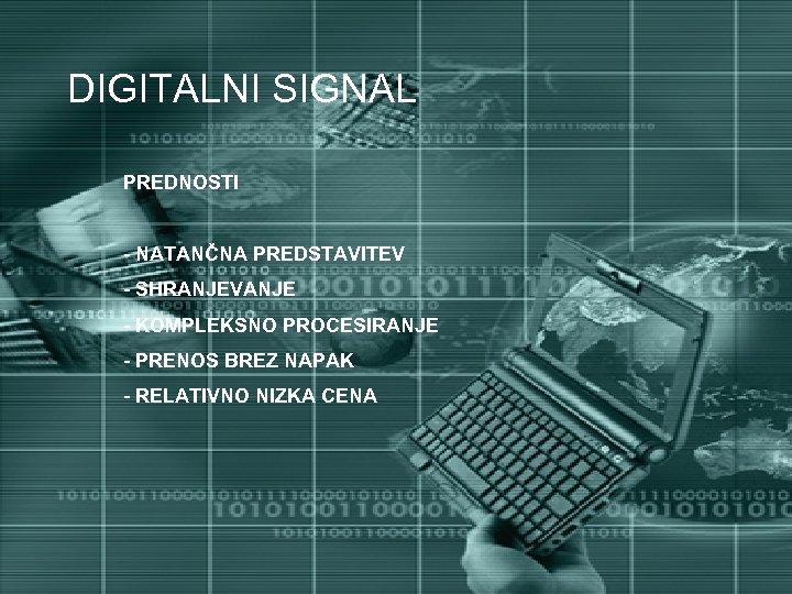 DIGITALNI SIGNAL PREDNOSTI - NATANČNA PREDSTAVITEV - SHRANJEVANJE - KOMPLEKSNO PROCESIRANJE - PRENOS BREZ