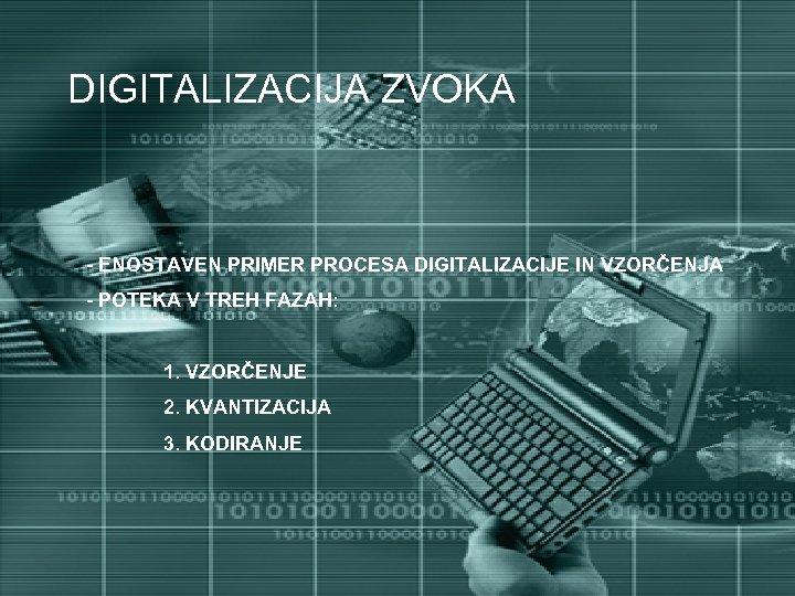 DIGITALIZACIJA ZVOKA - ENOSTAVEN PRIMER PROCESA DIGITALIZACIJE IN VZORČENJA - POTEKA V TREH FAZAH: