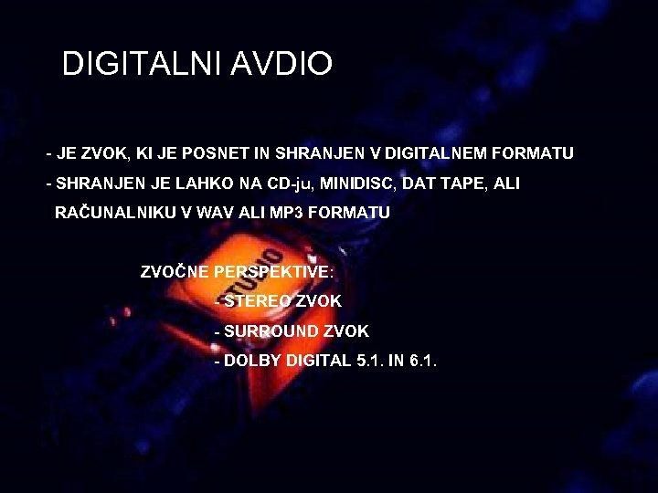 DIGITALNI AVDIO - JE ZVOK, KI JE POSNET IN SHRANJEN V DIGITALNEM FORMATU -