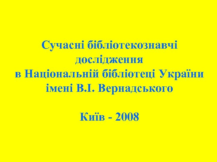 Сучасні бібліотекознавчі дослідження в Національній бібліотеці України імені В. І. Вернадського Київ - 2008