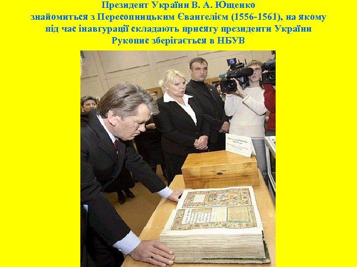 Президент України В. А. Ющенко знайомиться з Пересопницьким Євангелієм (1556 -1561), на якому під