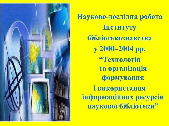 """Науково-дослідна робота Інституту бібліотекознавства у 2000– 2004 рр. """"Технологія та організація формування і використання"""