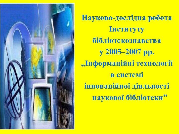 """Науково-дослідна робота Інституту бібліотекознавства у 2005– 2007 рр. """"Інформаційні технології в системі інноваційної діяльності"""