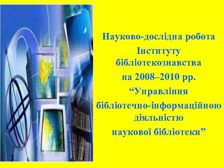 """Науково-дослідна робота Інституту бібліотекознавства на 2008– 2010 рр. """"Управління бібліотечно-інформаційною діяльністю наукової бібліотеки"""""""