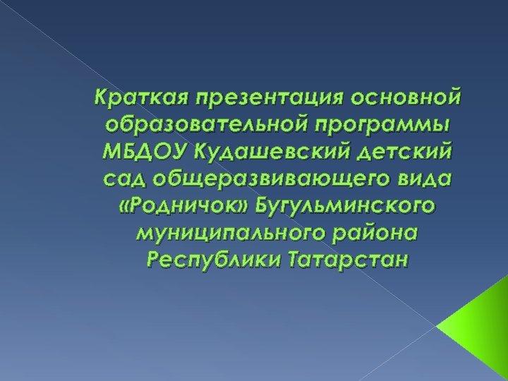 Краткая презентация основной образовательной программы МБДОУ Кудашевский детский сад общеразвивающего вида «Родничок» Бугульминского муниципального