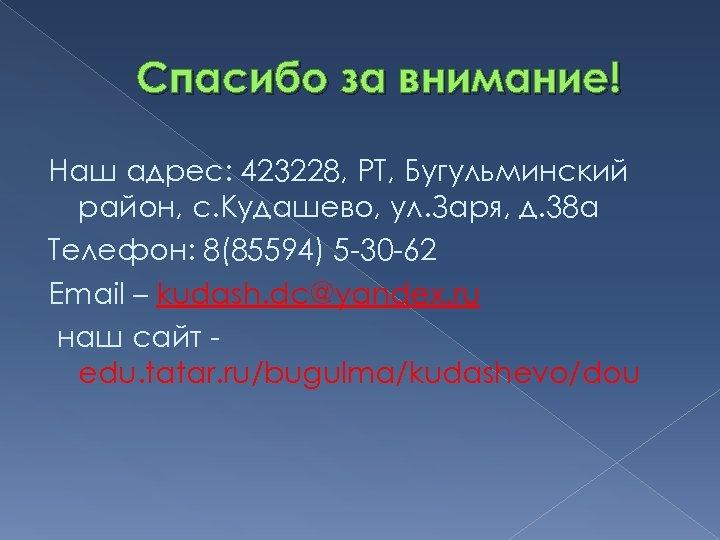 Спасибо за внимание! Наш адрес: 423228, РТ, Бугульминский район, с. Кудашево, ул. Заря, д.