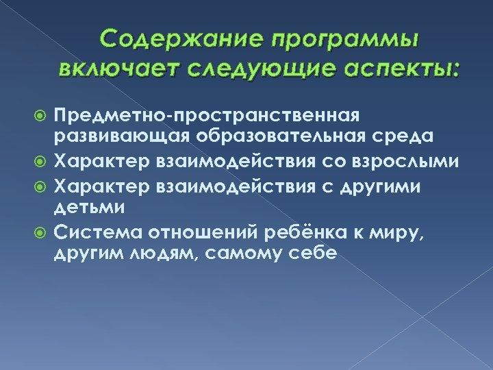 Содержание программы включает следующие аспекты: Предметно-пространственная развивающая образовательная среда Характер взаимодействия со взрослыми Характер
