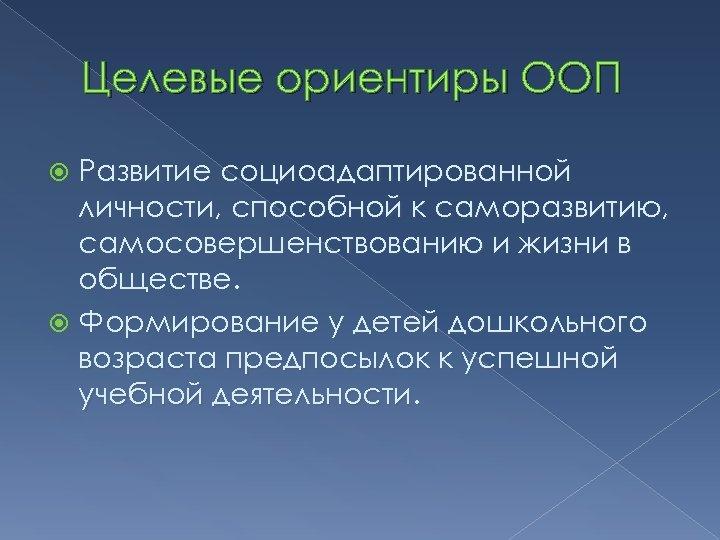 Целевые ориентиры ООП Развитие социоадаптированной личности, способной к саморазвитию, самосовершенствованию и жизни в обществе.