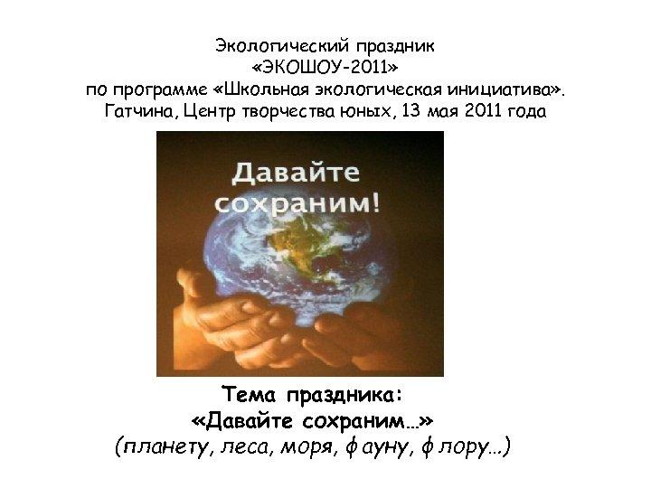 Экологический праздник «ЭКОШОУ-2011» по программе «Школьная экологическая инициатива» . Гатчина, Центр творчества юных, 13