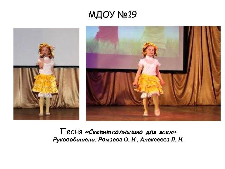 МДОУ № 19 Песня «Светит солнышко для всех» Руководители: Ромаева О. Н. , Алексеева