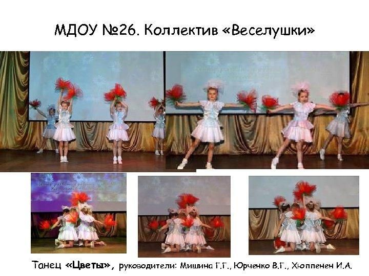 МДОУ № 26. Коллектив «Веселушки» Танец «Цветы» , руководители: Мишина Г. Г. , Юрченко