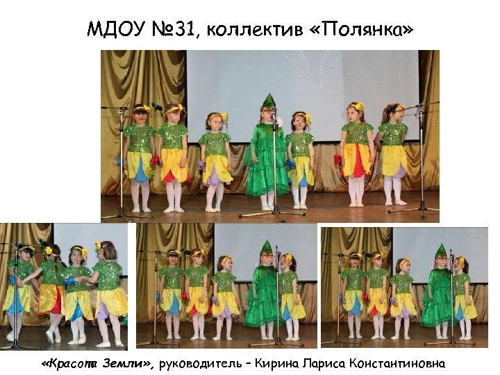 МДОУ № 31, коллектив «Полянка» «Красота Земли» , руководитель – Кирина Лариса Константиновна