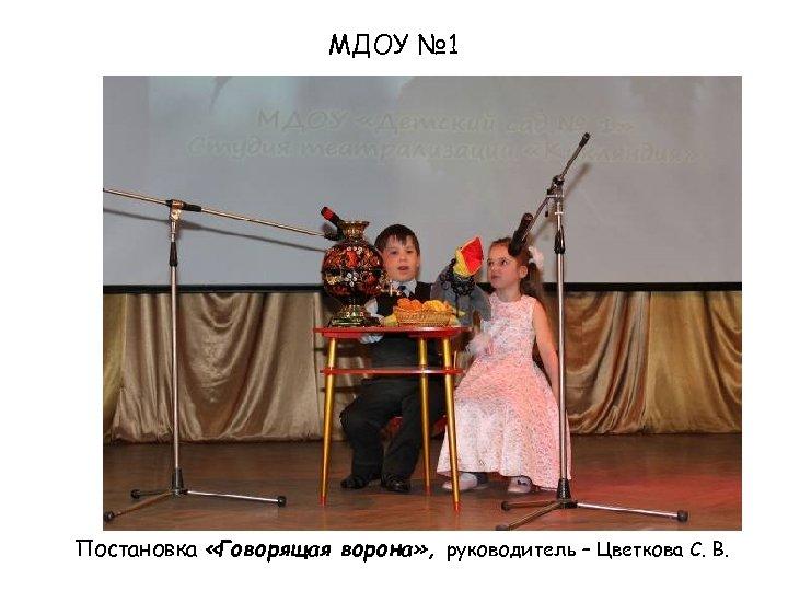 МДОУ № 1 Постановка «Говорящая ворона» , руководитель – Цветкова С. В.