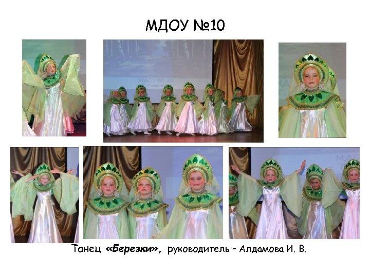 МДОУ № 10 Танец «Березки» , руководитель – Алдамова И. В.