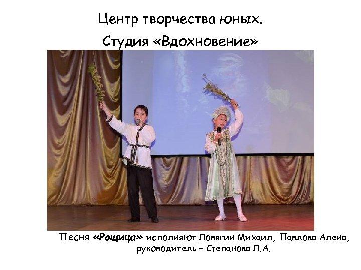 Центр творчества юных. Студия «Вдохновение» Песня «Рощица» исполняют Ловягин Михаил, Павлова Алена, руководитель –