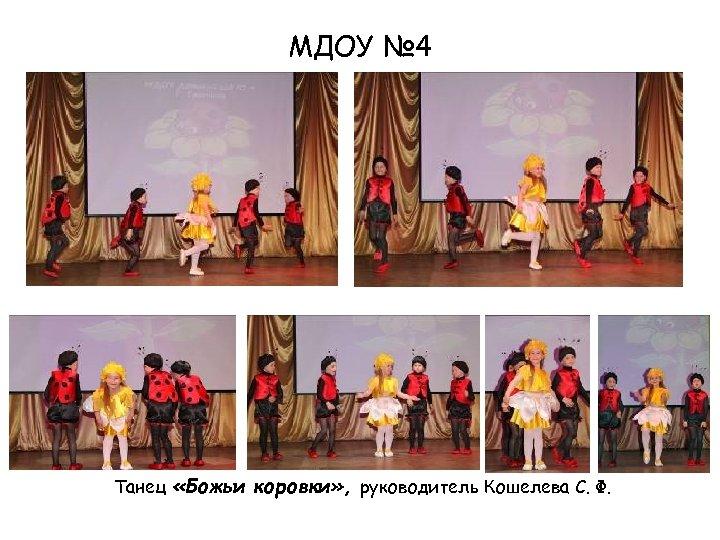 МДОУ № 4 Танец «Божьи коровки» , руководитель Кошелева С. Ф.