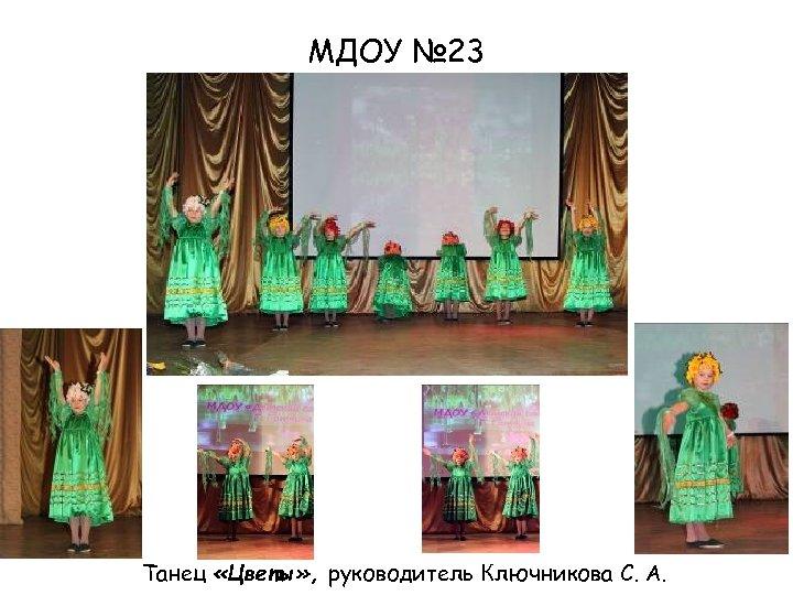 МДОУ № 23 Танец «Цветы» , руководитель Ключникова С. А.