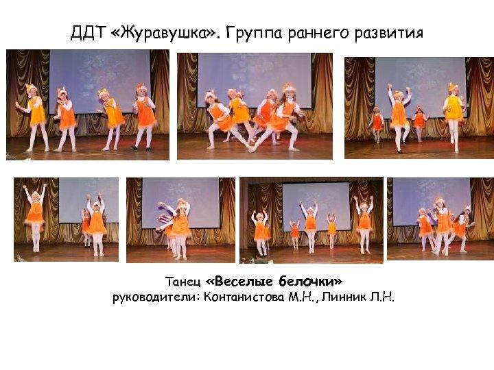 ДДТ «Журавушка» . Группа раннего развития Танец «Веселые белочки» руководители: Контанистова М. Н. ,