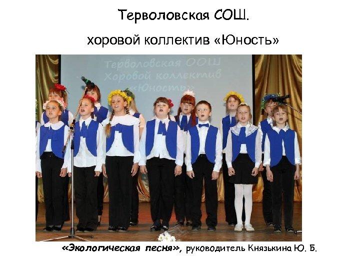 Терволовская СОШ. хоровой коллектив «Юность» «Экологическая песня» , руководитель Князькина Ю. Б.