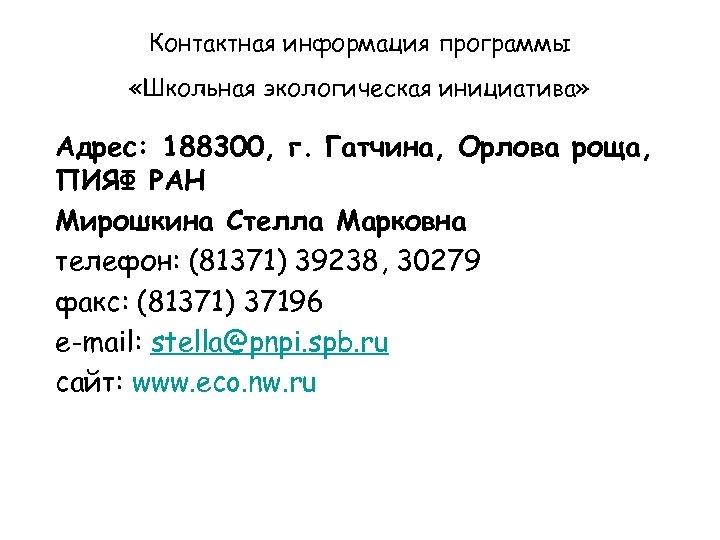 Контактная информация программы «Школьная экологическая инициатива» Адрес: 188300, г. Гатчина, Орлова роща, ПИЯФ РАН