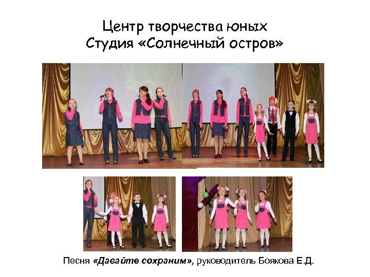 Центр творчества юных Студия «Солнечный остров» Песня «Давайте сохраним» , руководитель Боякова Е. Д.