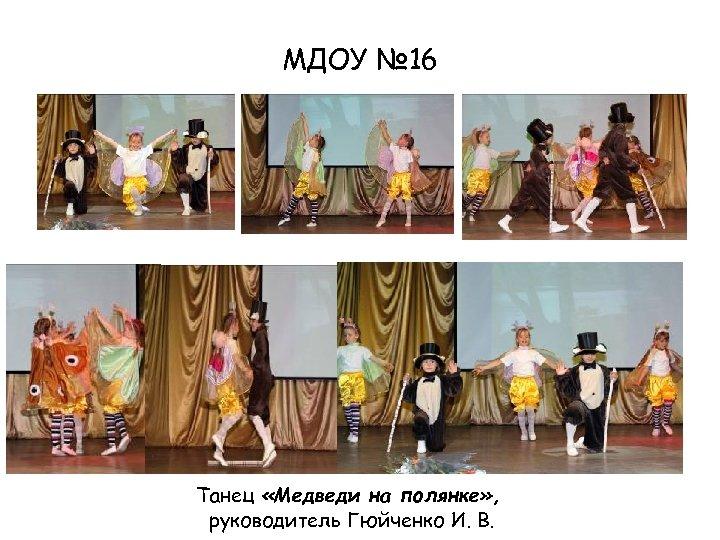 МДОУ № 16 Танец «Медведи на полянке» , руководитель Гюйченко И. В.