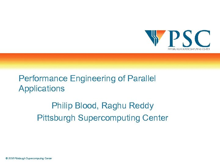 Performance Engineering of Parallel Applications Philip Blood, Raghu Reddy Pittsburgh Supercomputing Center © 2008