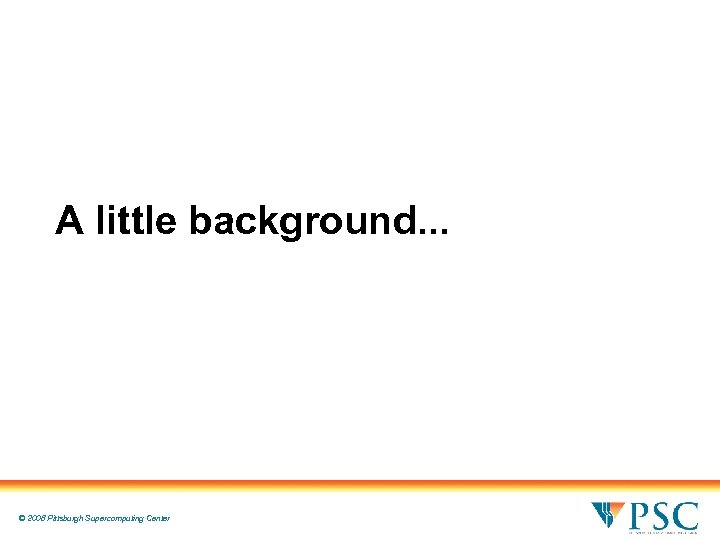 A little background. . . © 2008 Pittsburgh Supercomputing Center