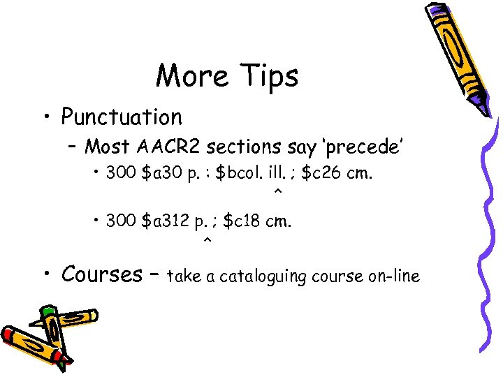 More Tips • Punctuation – Most AACR 2 sections say 'precede' • 300 $a
