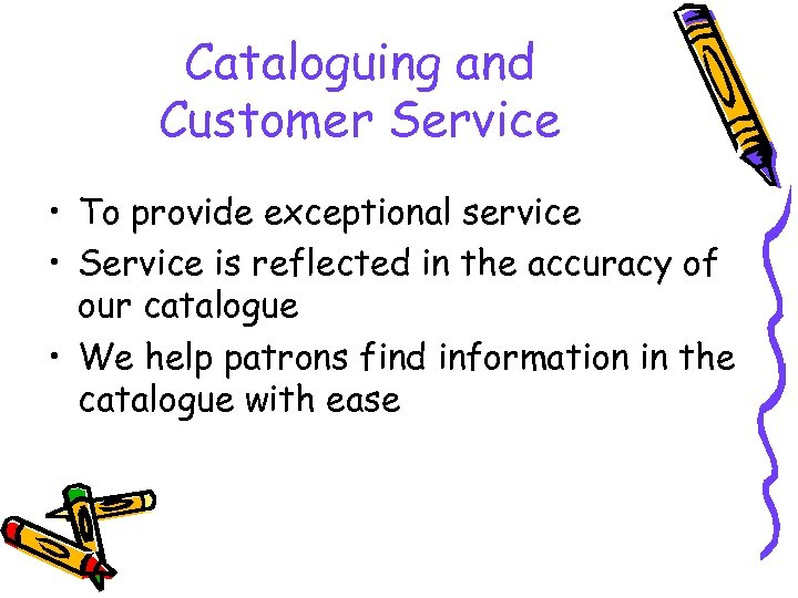 Cataloguing and Customer Service • To provide exceptional service • Service is reflected in